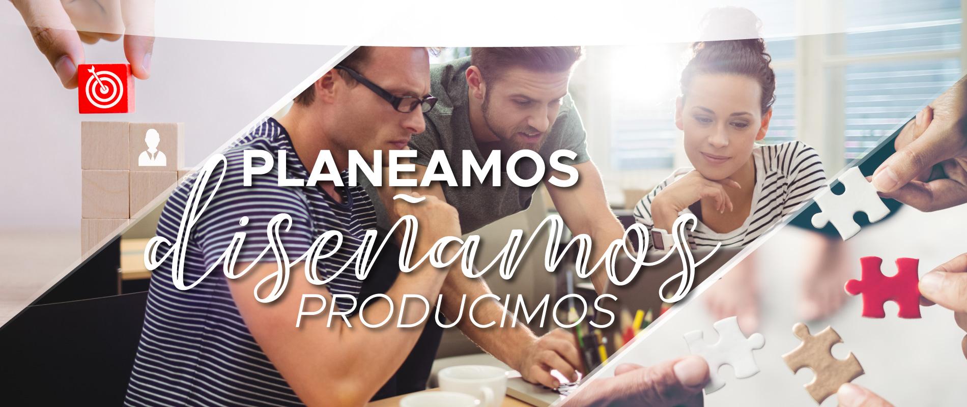 Planeamos, diseñamos y producimos.